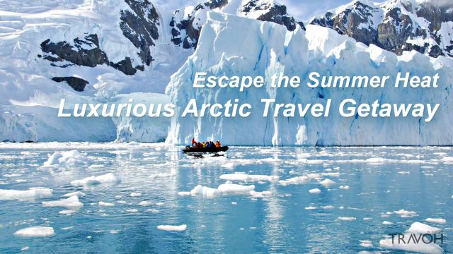 Escape the Summer Heat with a Luxurious Arctic Travel Getaway