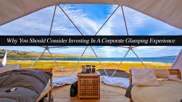 Why You Should Consider Investing In A Corporate Glamping Experience