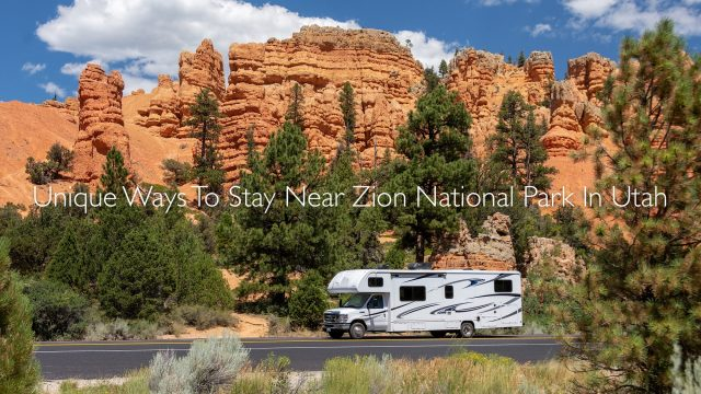 Unique Ways To Stay Near Zion National Park In Utah